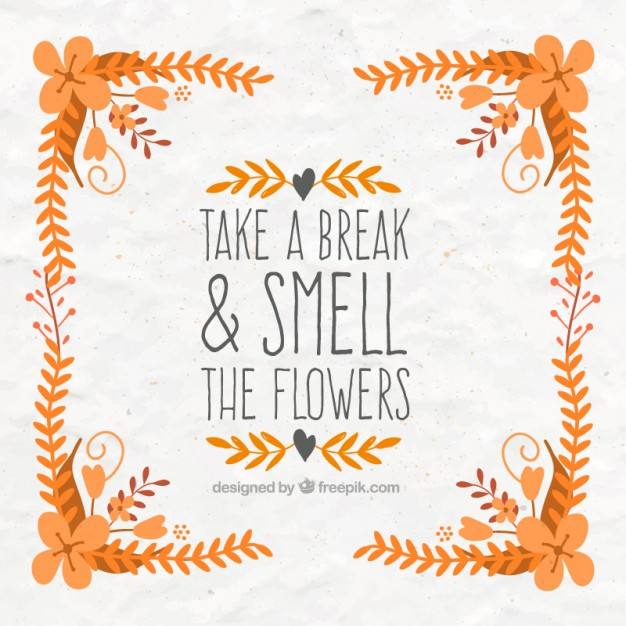 'Take a break & smell the flowers'